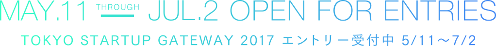 MAY.11-JUL.2 OPEN FOR ENTRIES TOKYO STARTUP GATEWAY 2017 エントリー受付中 5/11〜7/2