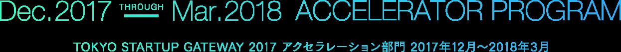 Dec. 2017-Mar. 2018 ACCELERATOR PROGRAM TOKYO STARTUP GATEWAY 2017アクセラレーションプログラム 2017年12月〜2018年3月