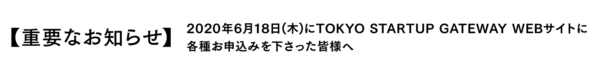 【重要なお知らせ】2020年6月18日(木)にTOKYO STARTUP GATEWAY WEBサイトに各種お申込みを下さった皆様へ